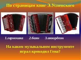 1.гармошка2.баян 3.аккордеон   По страницам книг Э.Успенского На каком