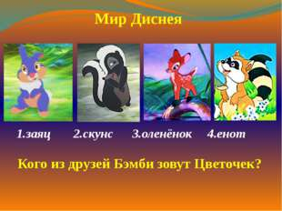 1.заяц2.скунс  3.оленёнок 4.енот  Мир Диснея Кого из друзей Бэмби зовут