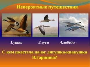 1.утки 2.гуси 4.лебеди  Невероятные путешествия С кем полетела на юг лягуш