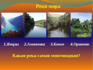 1.Янцзы  2.Амазонка 3.Конго 4.Ориноко  Реки мира Какая река самая многово