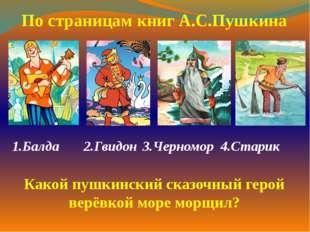 1.Балда  2.Гвидон3.Черномор 4.Старик  По страницам книг А.С.Пушкина Какой