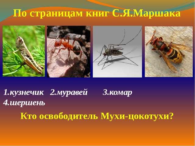 1.кузнечик 2.муравей 3.комар 4.шершень  По страницам книг С.Я.Маршака Кто ос...