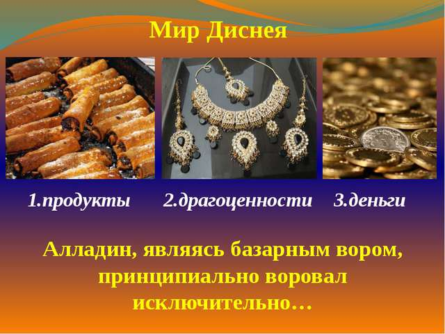 1.продукты  2.драгоценности 3.деньги  Мир Диснея Алладин, являясь базарны...