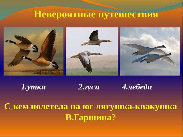 1.утки 2.гуси 4.лебеди  Невероятные путешествия С кем полетела на юг лягуш...