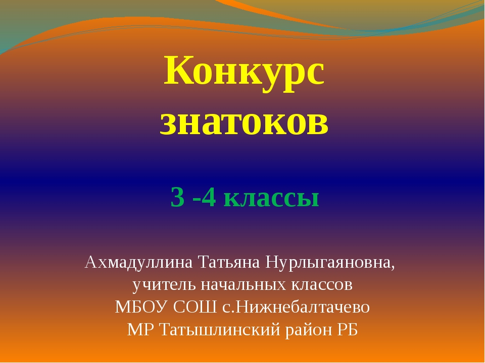 Конкурс знатоков 3 -4 классы Ахмадуллина Татьяна Нурлыгаяновна, учитель начал...
