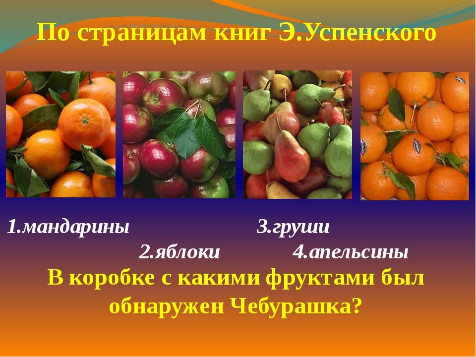 1.мандарины 3.груши 2.яблоки 4.апельсины  По страницам книг Э.Успенского...