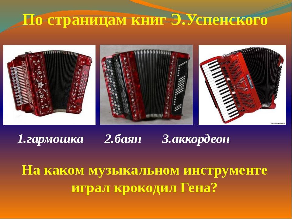 1.гармошка2.баян 3.аккордеон   По страницам книг Э.Успенского На каком...
