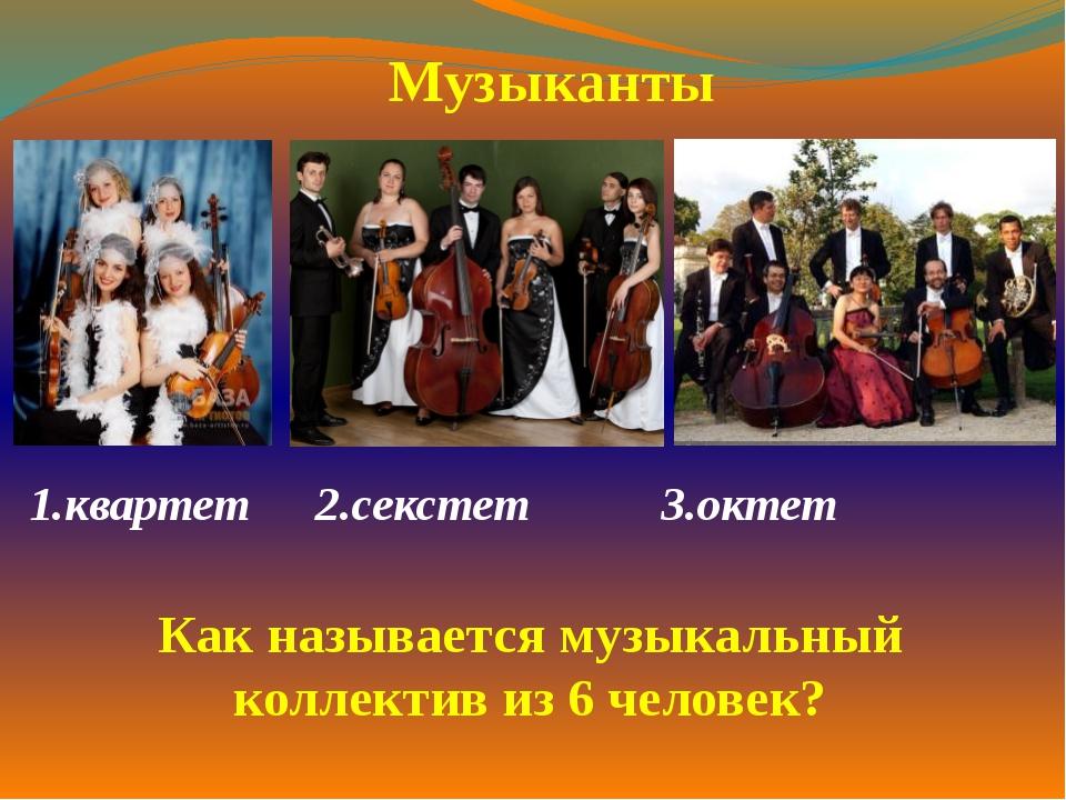 1.квартет  2.секстет 3.октет  Музыканты Как называется музыкальный коллек...