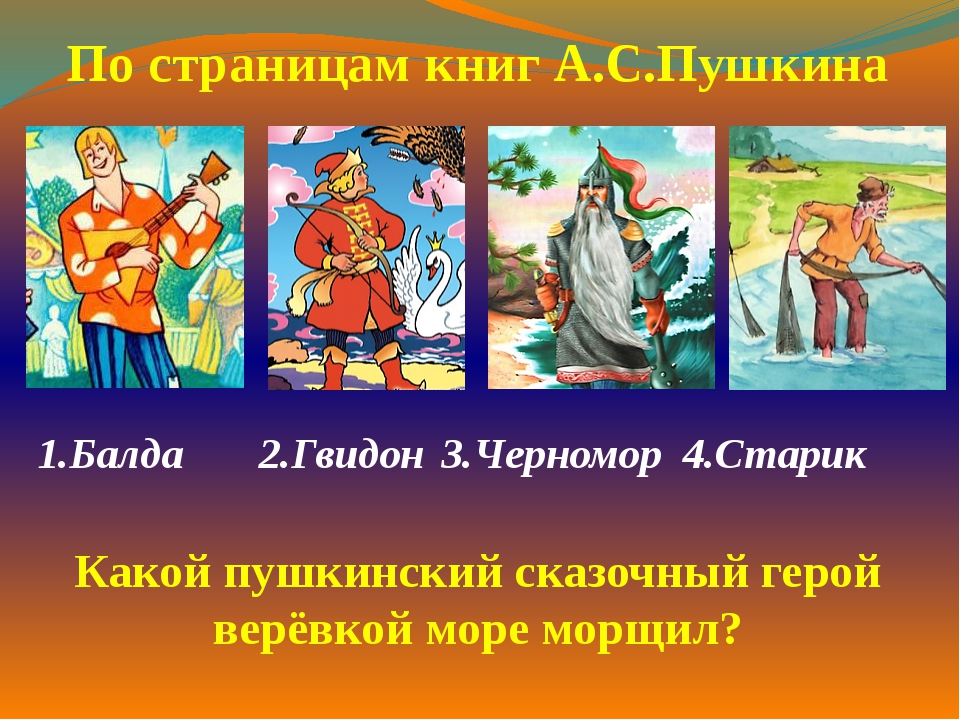 1.Балда  2.Гвидон3.Черномор 4.Старик  По страницам книг А.С.Пушкина Какой...