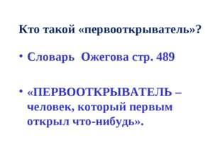 Кто такой «первооткрыватель»? Словарь Ожегова стр. 489 «ПЕРВООТКРЫВАТЕЛЬ – че