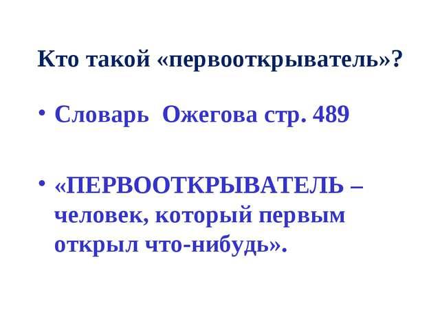 Кто такой «первооткрыватель»? Словарь Ожегова стр. 489 «ПЕРВООТКРЫВАТЕЛЬ – че...