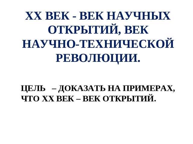 ХХ ВЕК - ВЕК НАУЧНЫХ ОТКРЫТИЙ, ВЕК НАУЧНО-ТЕХНИЧЕСКОЙ РЕВОЛЮЦИИ. ЦЕЛЬ – ДОКАЗ...