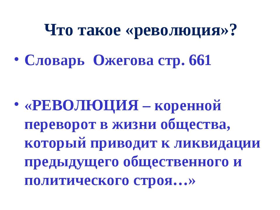 Что такое «революция»? Словарь Ожегова стр. 661 «РЕВОЛЮЦИЯ – коренной перевор...