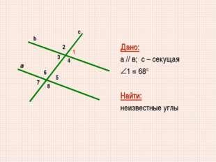 2 5 6 8 7 1 4 3 a c b Дано: а // в; с – секущая 1 = 68° Найти: неизвестные углы