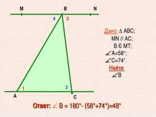 Дано: ∆ АВС; MN // AC; В Є МТ;  А=58°;  С=74°. Найти:  В Ответ:  В = 180