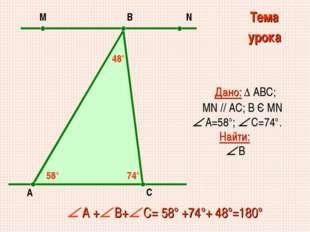 Дано: ∆ АВС; MN // AC; В Є МN  А=58°;  С=74°. Найти:  В  А + В+ С= 58°