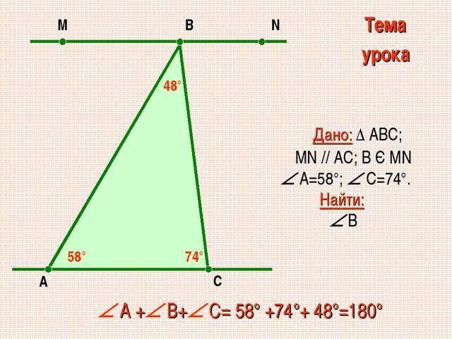 Дано: ∆ АВС; MN // AC; В Є МN  А=58°;  С=74°. Найти:  В  А + В+ С= 58°...