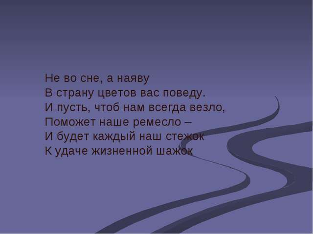 Не во сне, а наяву В страну цветов вас поведу. И пусть, чтоб нам всегда везло...