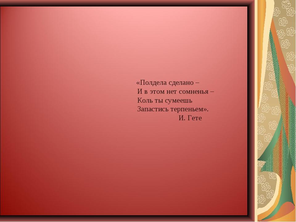 «Полдела сделано – И в этом нет сомненья – Коль ты сумеешь Запастись терпень...