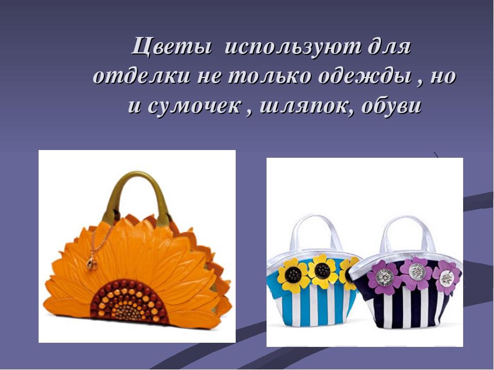 Цветы используют для отделки не только одежды , но и сумочек , шляпок, обуви