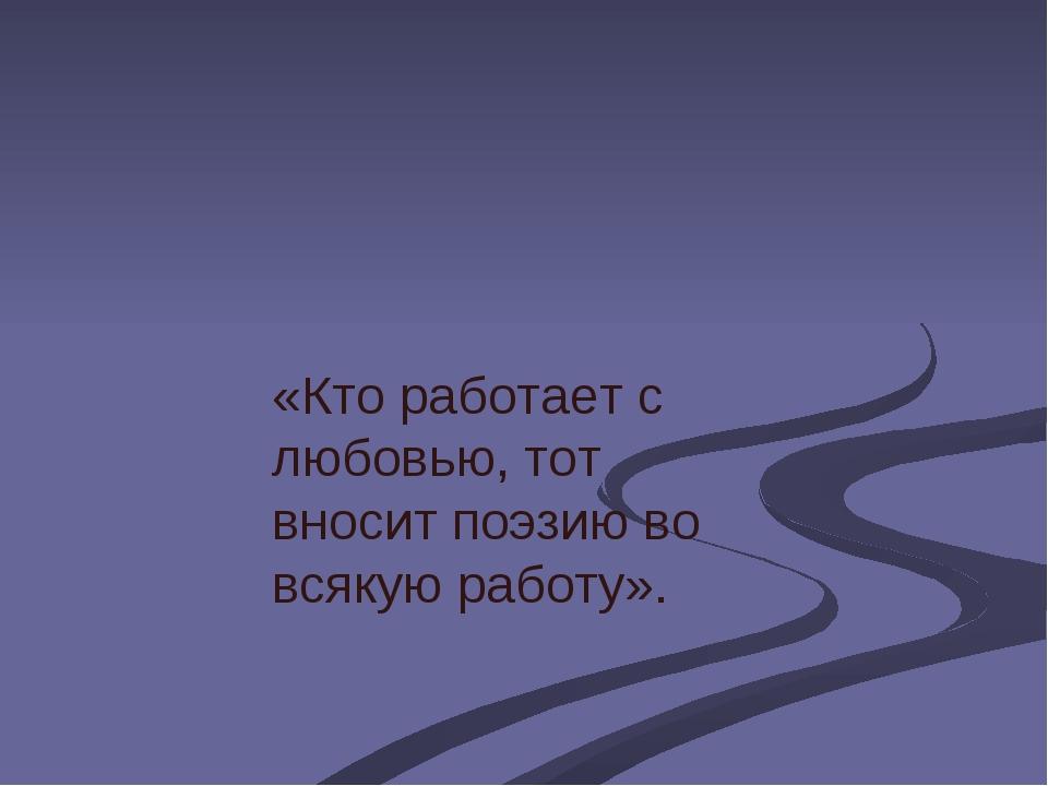 «Кто работает с любовью, тот вносит поэзию во всякую работу».