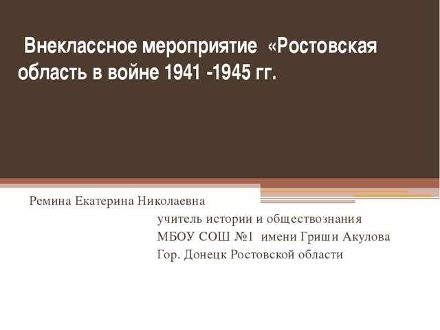 Внеклассное мероприятие «Ростовская область в войне 1941 -1945 гг. Ремина Ек...