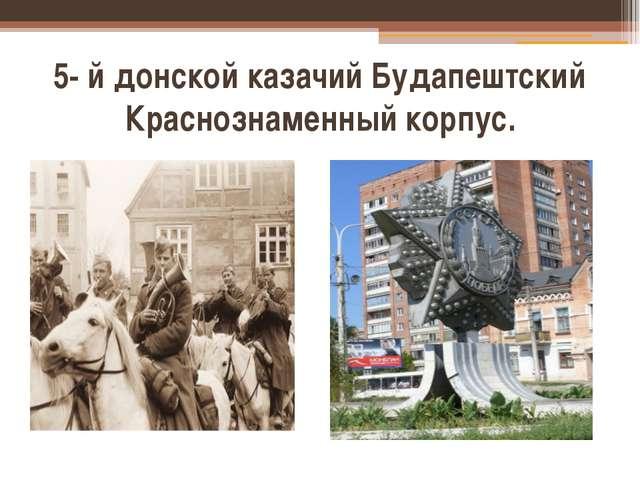 5- й донской казачий Будапештский Краснознаменный корпус.