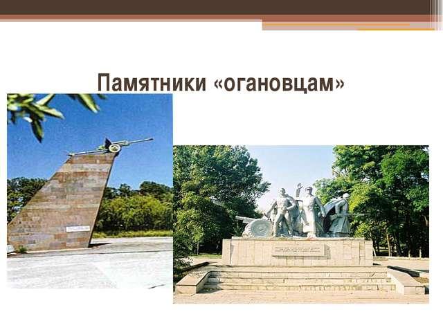 Памятники «огановцам»