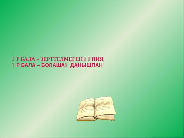 ӘР БАЛА – ЗЕРТТЕЛМЕГЕН ҚҰПИЯ, ӘР БАЛА – БОЛАШАҚ ДАНЫШПАН