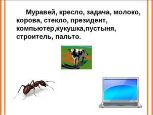 Муравей, кресло, задача, молоко, корова, стекло, президент, компьютер,кукуш