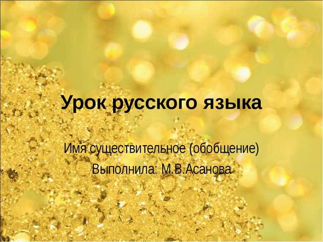 Урок русского языка Имя существительное (обобщение) Выполнила: М.В.Асанова
