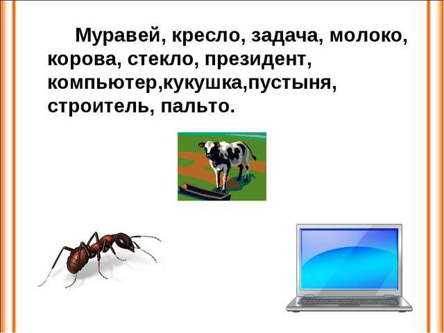 Муравей, кресло, задача, молоко, корова, стекло, президент, компьютер,кукуш...