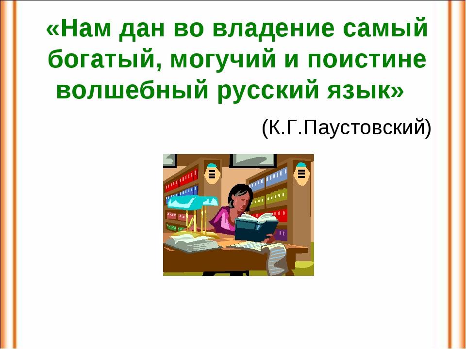 «Нам дан во владение самый богатый, могучий и поистине волшебный русский язык...
