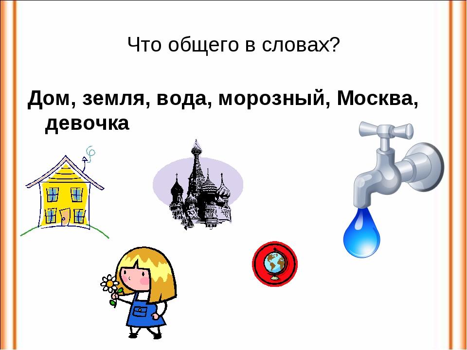 Что общего в словах? Дом, земля, вода, морозный, Москва, девочка