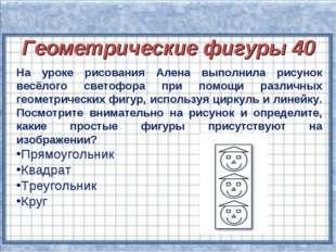 Геометрические фигуры 40 Геометрические фигуры 40 На уроке рисования Алена вы