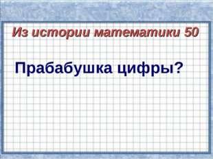 Из истории математики 50 Прабабушка цифры?