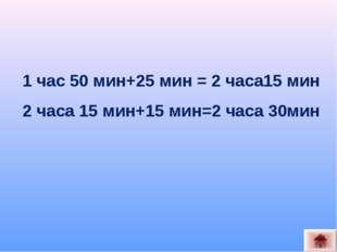 1 час 50 мин+25 мин = 2 часа15 мин 2 часа 15 мин+15 мин=2 часа 30мин