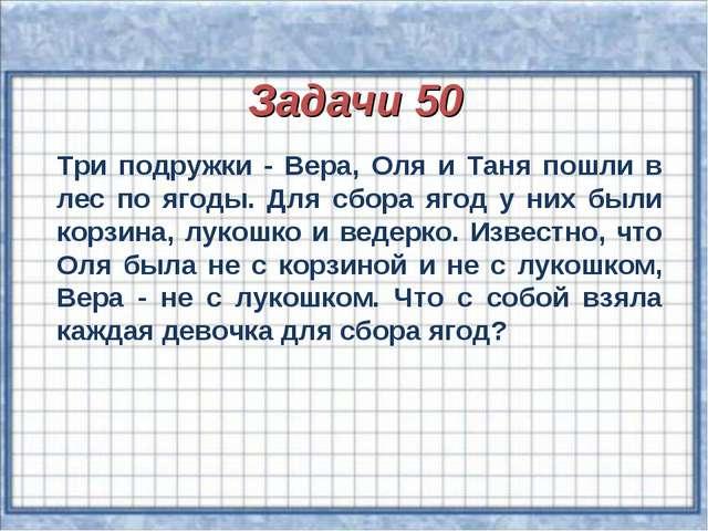 Задачи 50 Три подружки - Вера, Оля и Таня пошли в лес по ягоды. Для сбора яг...