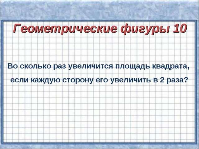 Геометрические фигуры 10 Во сколько раз увеличится площадь квадрата, если ка...