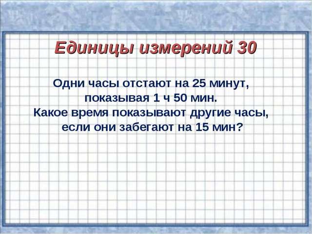 Единицы измерений 30 Одни часы отстают на 25 минут, показывая 1 ч 50 мин. Ка...