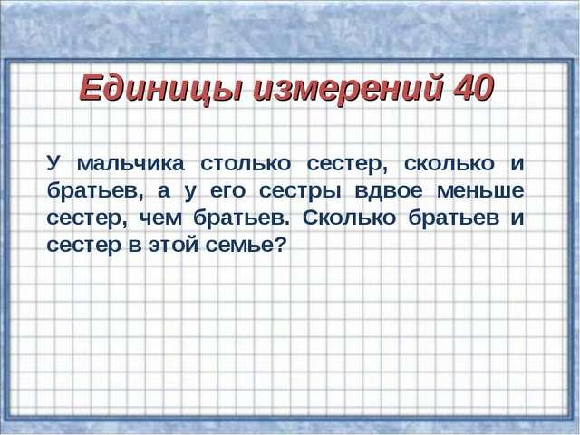Единицы измерений 40 У мальчика столько сестер, сколько и братьев, а у его с...