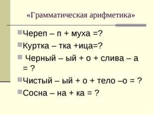 «Грамматическая арифметика» Череп – п + муха =? Куртка – тка +ица=? Черный –
