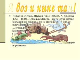 Из басни «Лебедь, Щука и Рак» (1816) И. А. Крылова (1769—1844). «Однажды Леб
