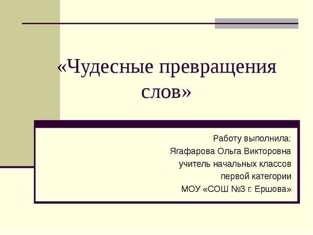 «Чудесные превращения слов» Работу выполнила: Ягафарова Ольга Викторовна учит...