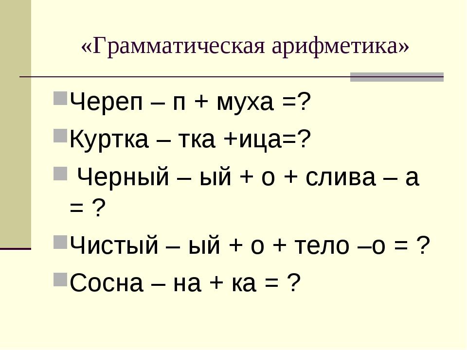 «Грамматическая арифметика» Череп – п + муха =? Куртка – тка +ица=? Черный –...