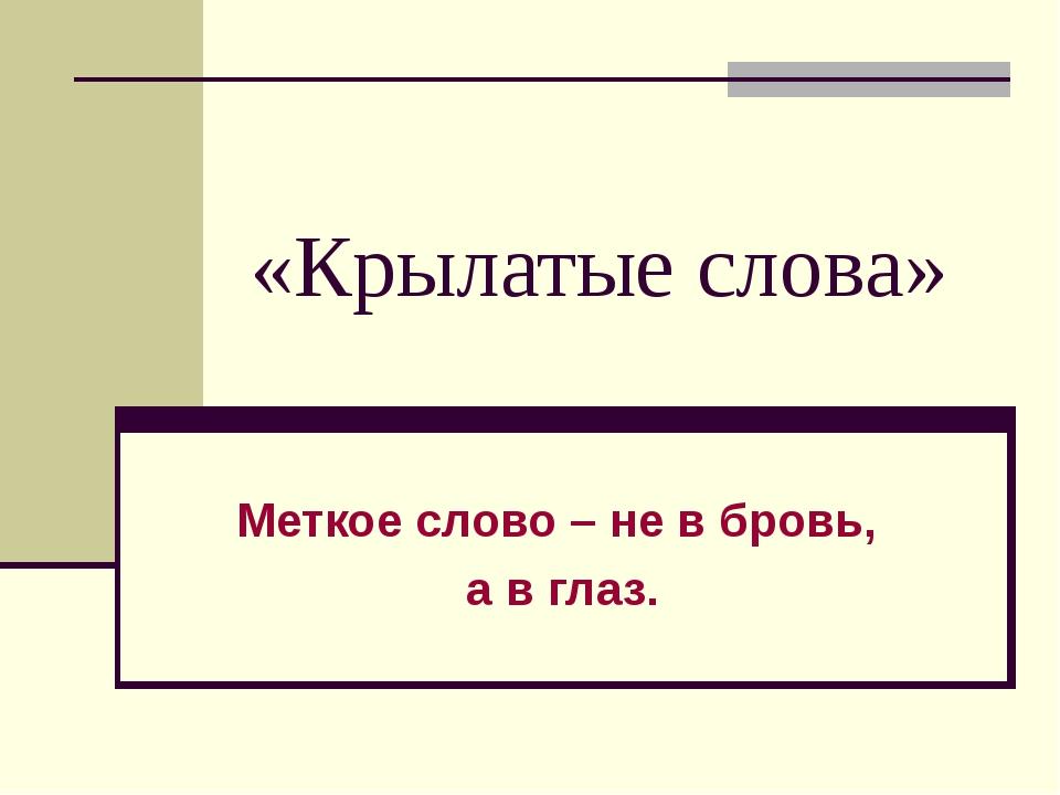 «Крылатые слова» Меткое слово – не в бровь, а в глаз.