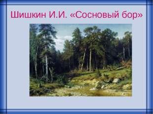Шишкин И.И. «Сосновый бор»