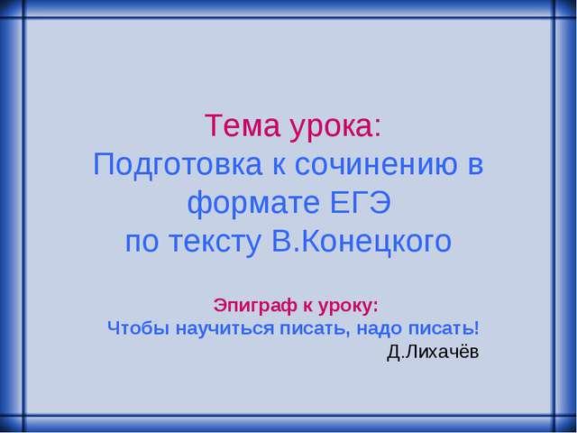 Тема урока: Подготовка к сочинению в формате ЕГЭ по тексту В.Конецкого Эпигр...