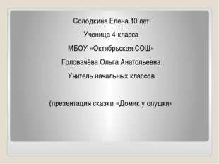 Солодкина Елена 10 лет Ученица 4 класса МБОУ «Октябрьская СОШ» Головачёва Оль