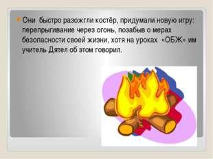 Они быстро разожгли костёр, придумали новую игру: перепрыгивание через огонь,
